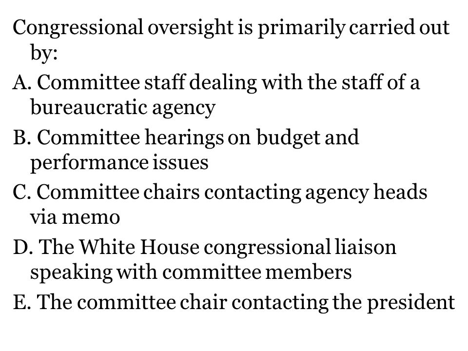 Congressional oversight is primarily carried out by: A