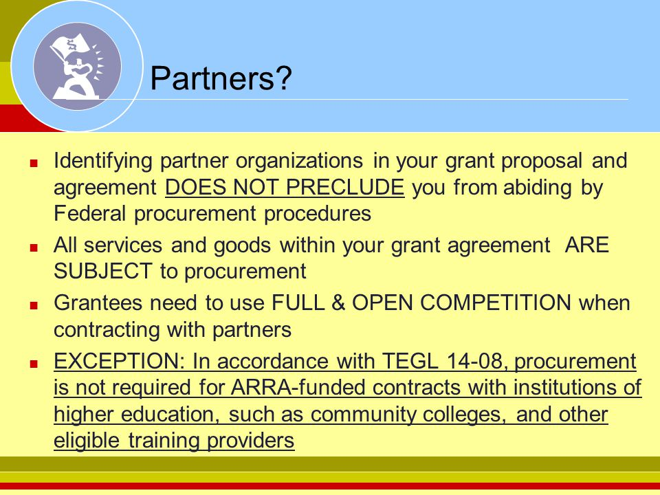 Partners Identifying partner organizations in your grant proposal and agreement DOES NOT PRECLUDE you from abiding by Federal procurement procedures.