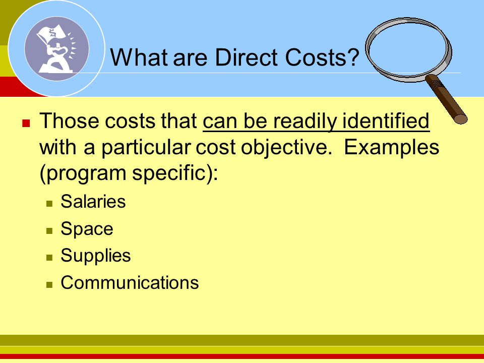 What are Direct Costs Those costs that can be readily identified with a particular cost objective. Examples (program specific):