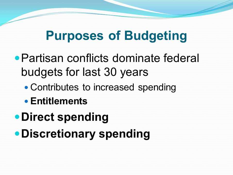 Purposes of Budgeting Partisan conflicts dominate federal budgets for last 30 years. Contributes to increased spending.