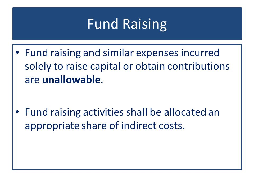 Fund Raising Fund raising and similar expenses incurred solely to raise capital or obtain contributions are unallowable.