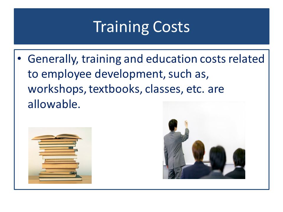 Training Costs Generally, training and education costs related to employee development, such as, workshops, textbooks, classes, etc.