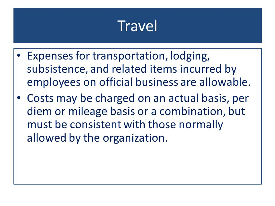 Travel Expenses for transportation, lodging, subsistence, and related items incurred by employees on official business are allowable.