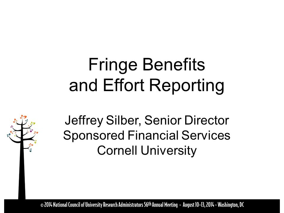 Fringe Benefits and Effort Reporting Jeffrey Silber, Senior Director Sponsored Financial Services Cornell University
