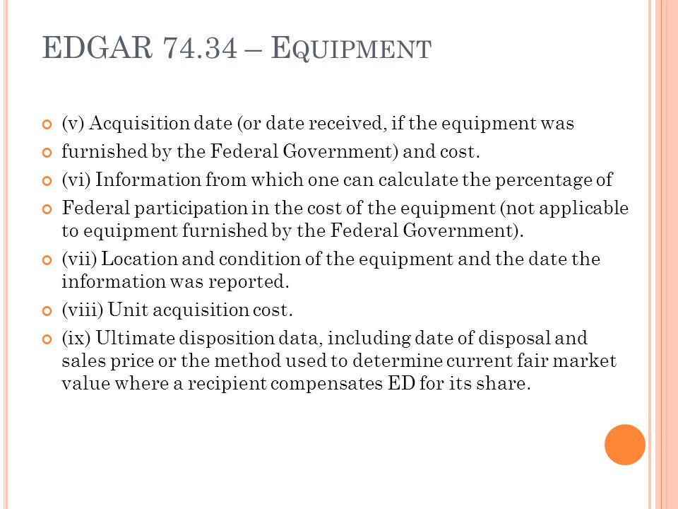 EDGAR 74.34 – Equipment (v) Acquisition date (or date received, if the equipment was. furnished by the Federal Government) and cost.