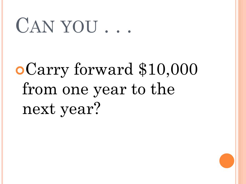Can you . . . Carry forward $10,000 from one year to the next year