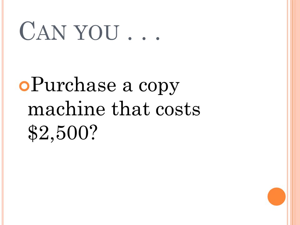 Can you . . . Purchase a copy machine that costs $2,500