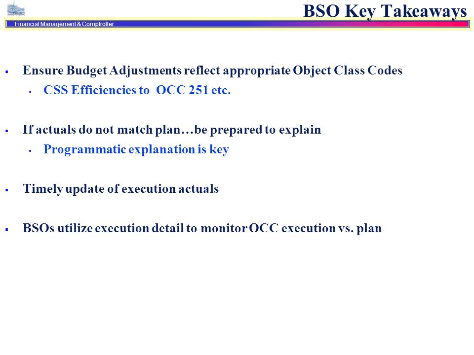 BSO Key Takeaways Ensure Budget Adjustments reflect appropriate Object Class Codes. CSS Efficiencies to OCC 251 etc.