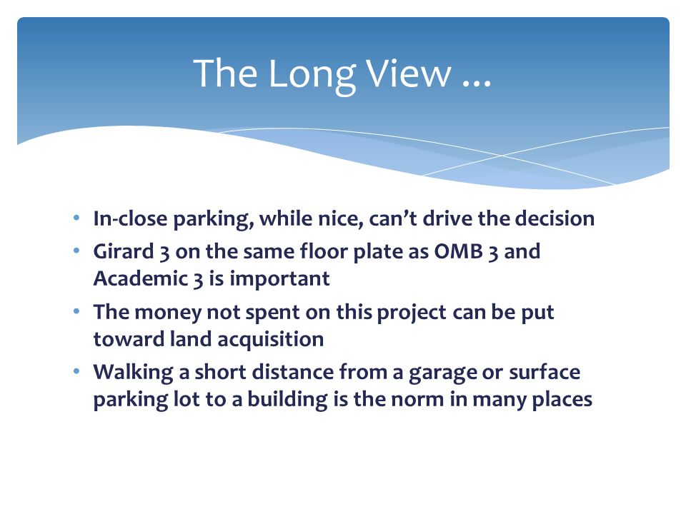 The Long View ... In-close parking, while nice, can't drive the decision. Girard 3 on the same floor plate as OMB 3 and Academic 3 is important.