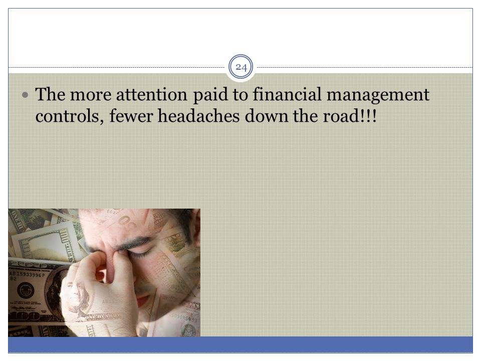 The more attention paid to financial management controls, fewer headaches down the road!!!