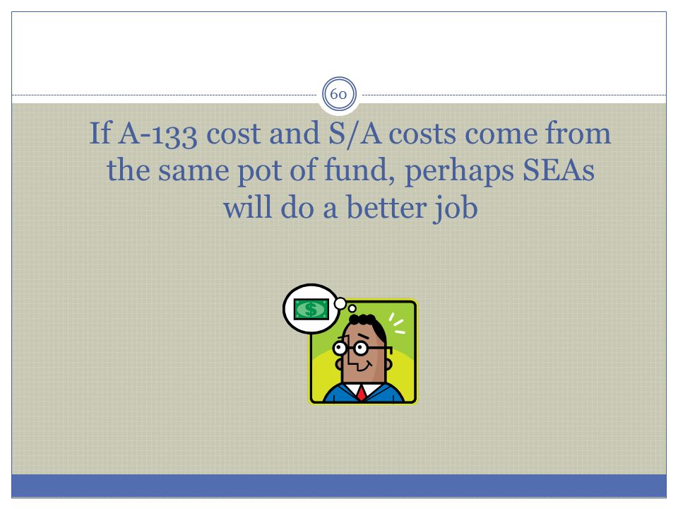 If A-133 cost and S/A costs come from the same pot of fund, perhaps SEAs will do a better job