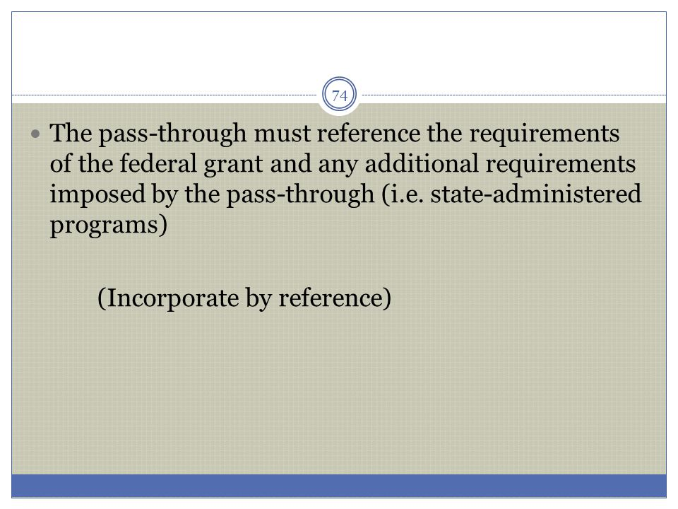 The pass-through must reference the requirements of the federal grant and any additional requirements imposed by the pass-through (i.e. state-administered programs)
