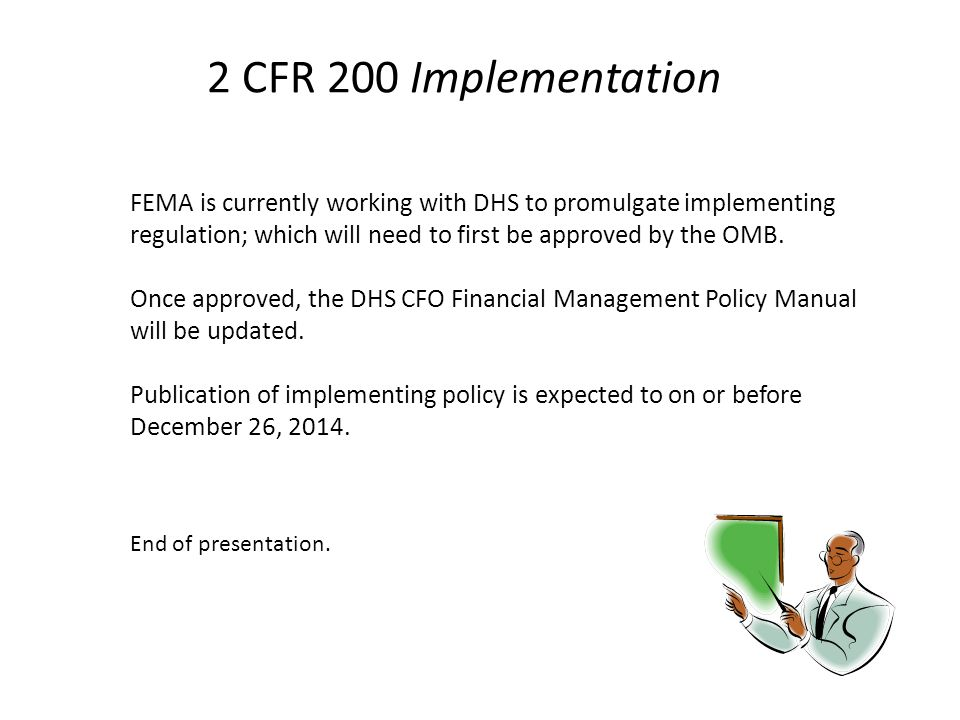 2 CFR 200 Implementation FEMA is currently working with DHS to promulgate implementing regulation; which will need to first be approved by the OMB.