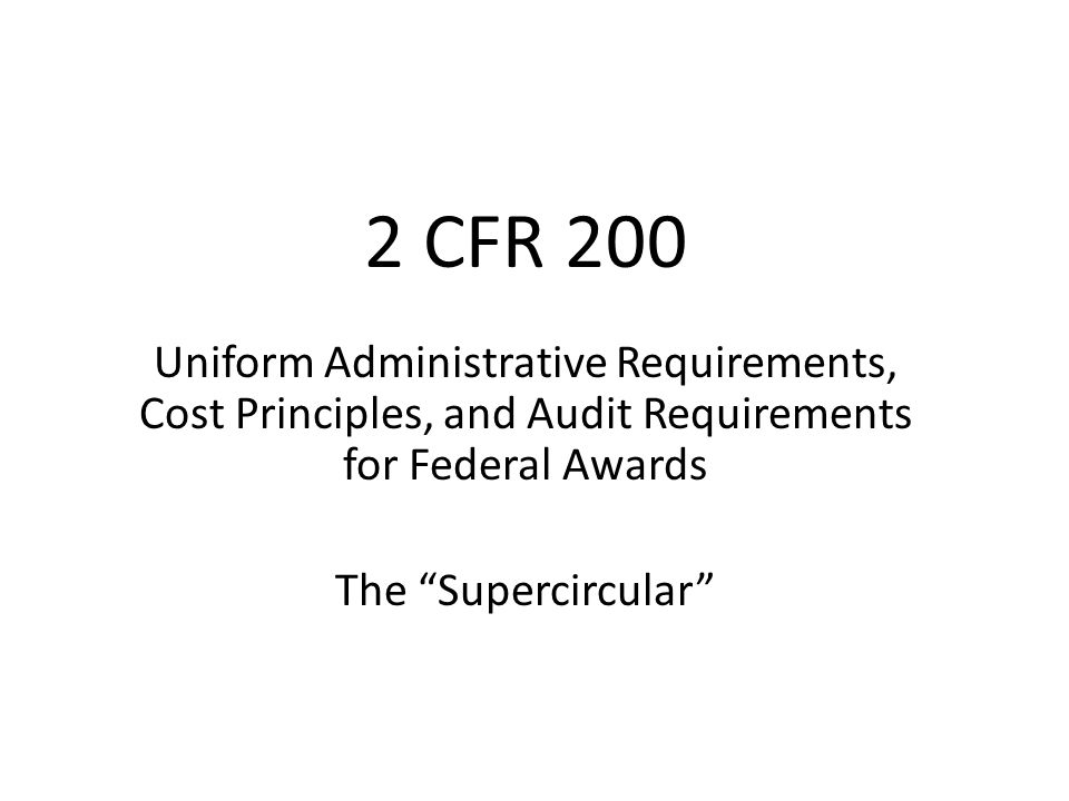 2 CFR 200 Uniform Administrative Requirements, Cost Principles, and Audit Requirements for Federal Awards.