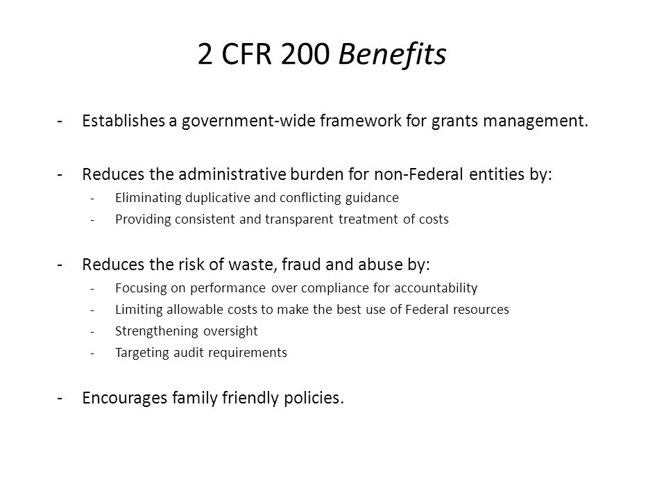 2 CFR 200 Benefits Establishes a government-wide framework for grants management. Reduces the administrative burden for non-Federal entities by: