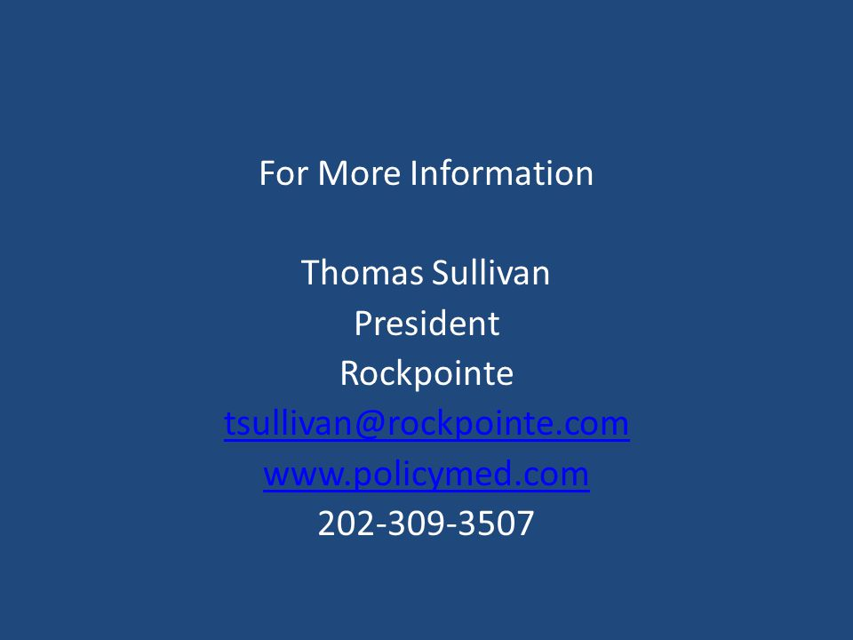 For More Information Thomas Sullivan. President. Rockpointe. tsullivan@rockpointe.com. www.policymed.com.