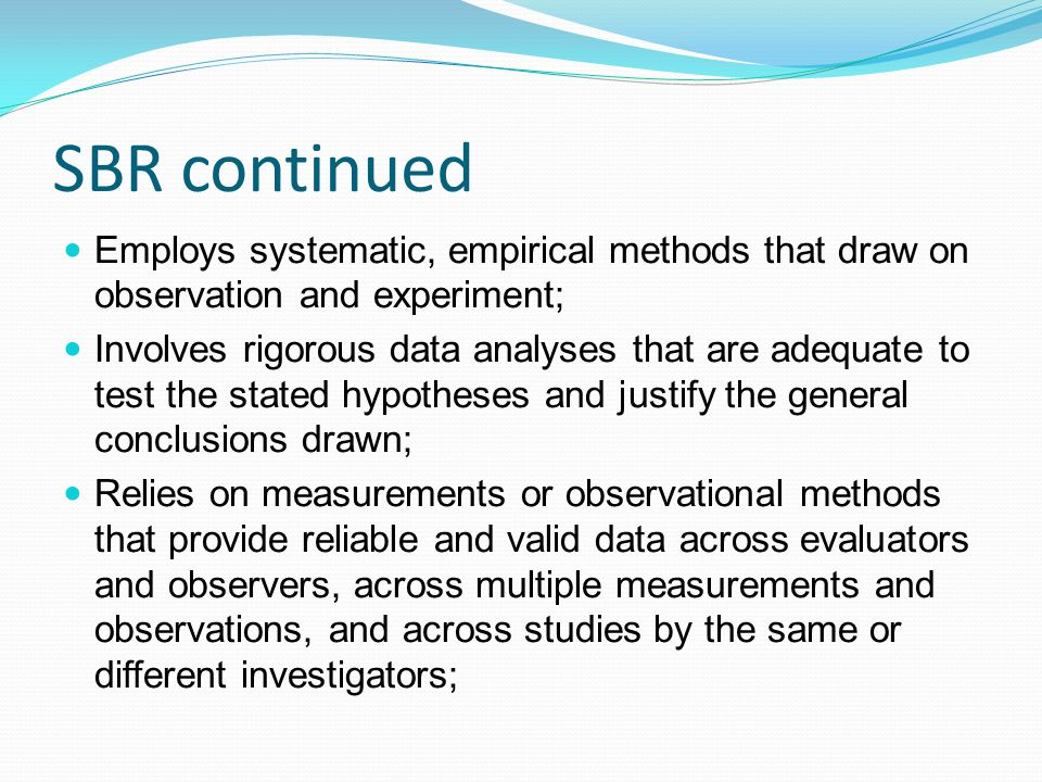 SBR continued Employs systematic, empirical methods that draw on observation and experiment;