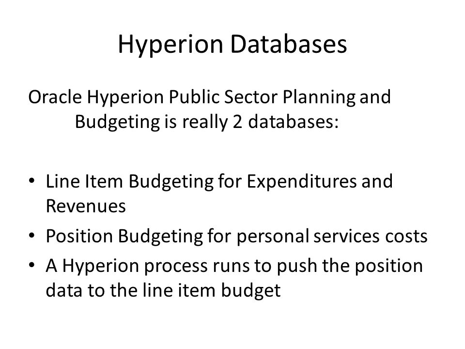 Hyperion Databases Oracle Hyperion Public Sector Planning and Budgeting is really 2 databases: Line Item Budgeting for Expenditures and Revenues.