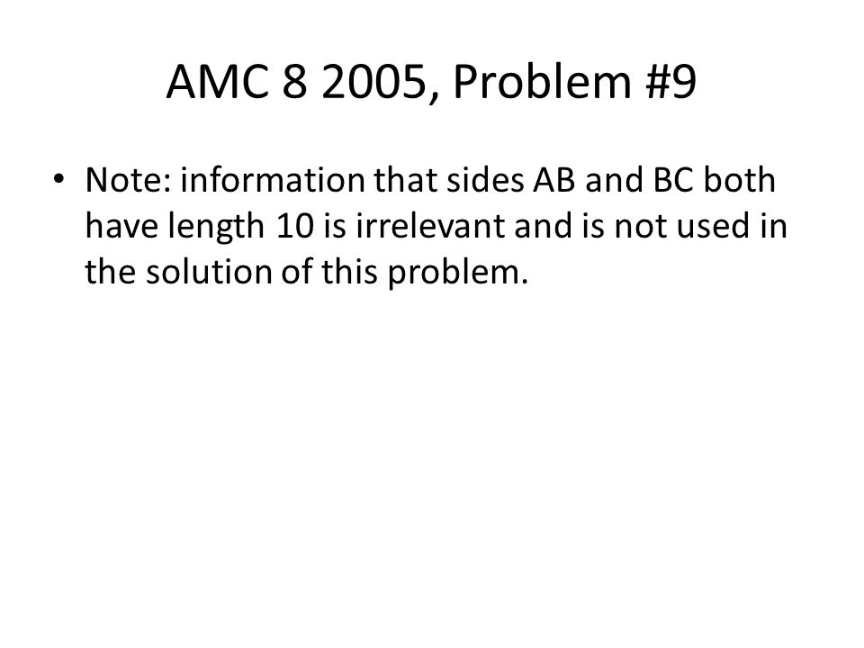 AMC 8 2005, Problem #9 Note: information that sides AB and BC both have length 10 is irrelevant and is not used in the solution of this problem.