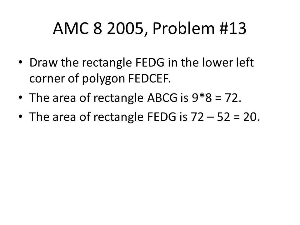 AMC 8 2005, Problem #13 Draw the rectangle FEDG in the lower left corner of polygon FEDCEF. The area of rectangle ABCG is 9*8 = 72.