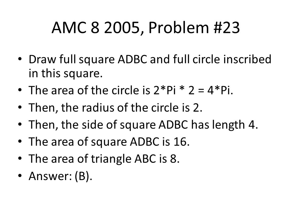 AMC 8 2005, Problem #23 Draw full square ADBC and full circle inscribed in this square. The area of the circle is 2*Pi * 2 = 4*Pi.