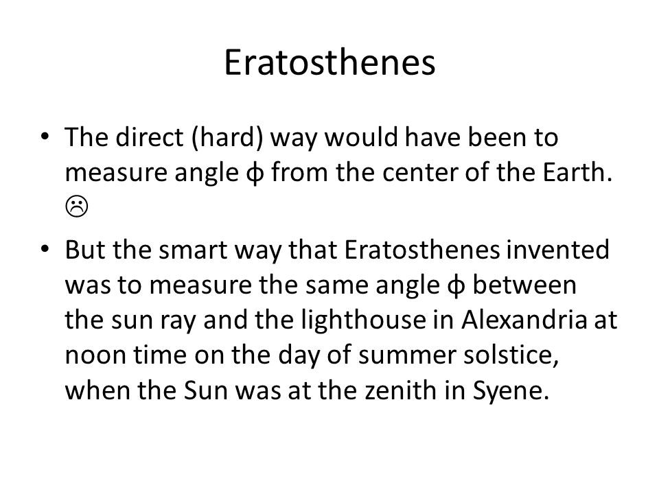 Eratosthenes The direct (hard) way would have been to measure angle φ from the center of the Earth. 