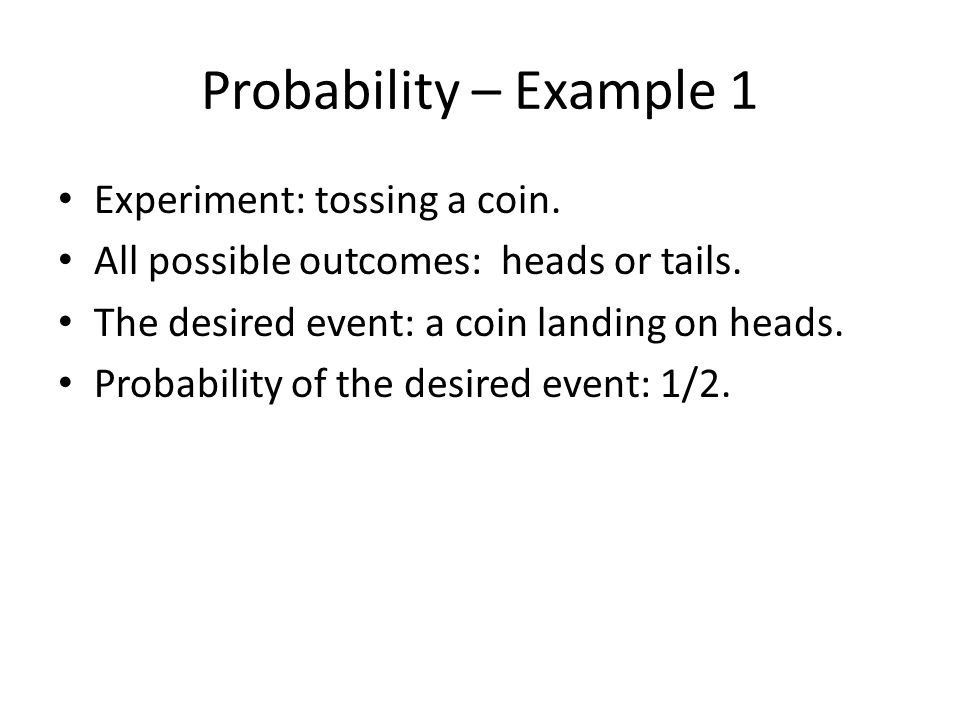 Probability – Example 1 Experiment: tossing a coin.