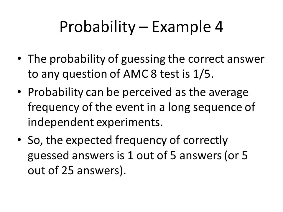 Probability – Example 4 The probability of guessing the correct answer to any question of AMC 8 test is 1/5.