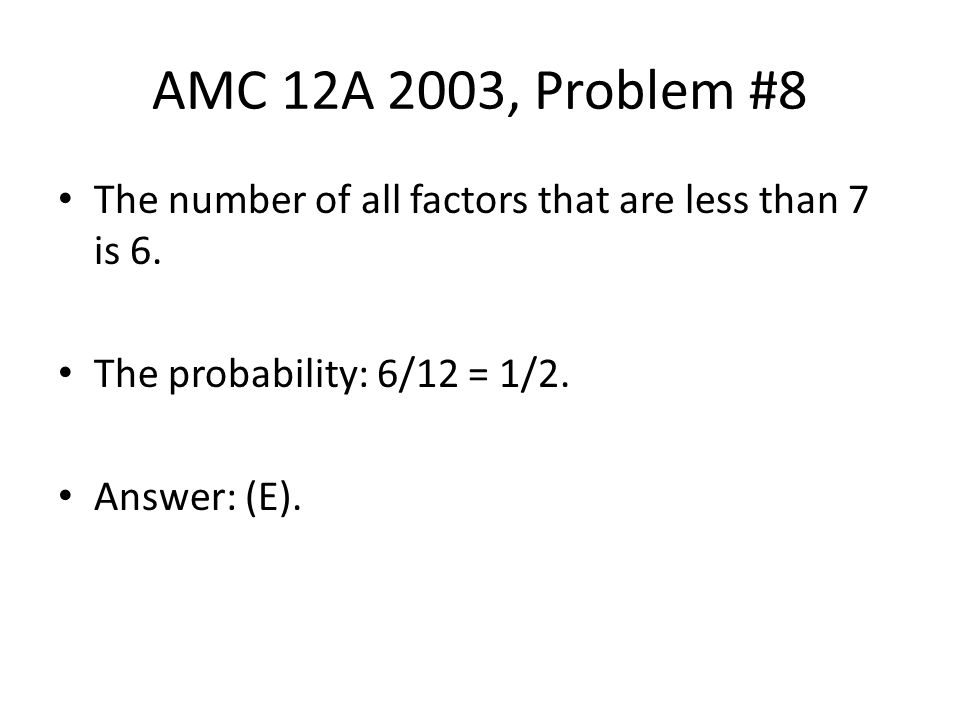 AMC 12A 2003, Problem #8 The number of all factors that are less than 7 is 6. The probability: 6/12 = 1/2.