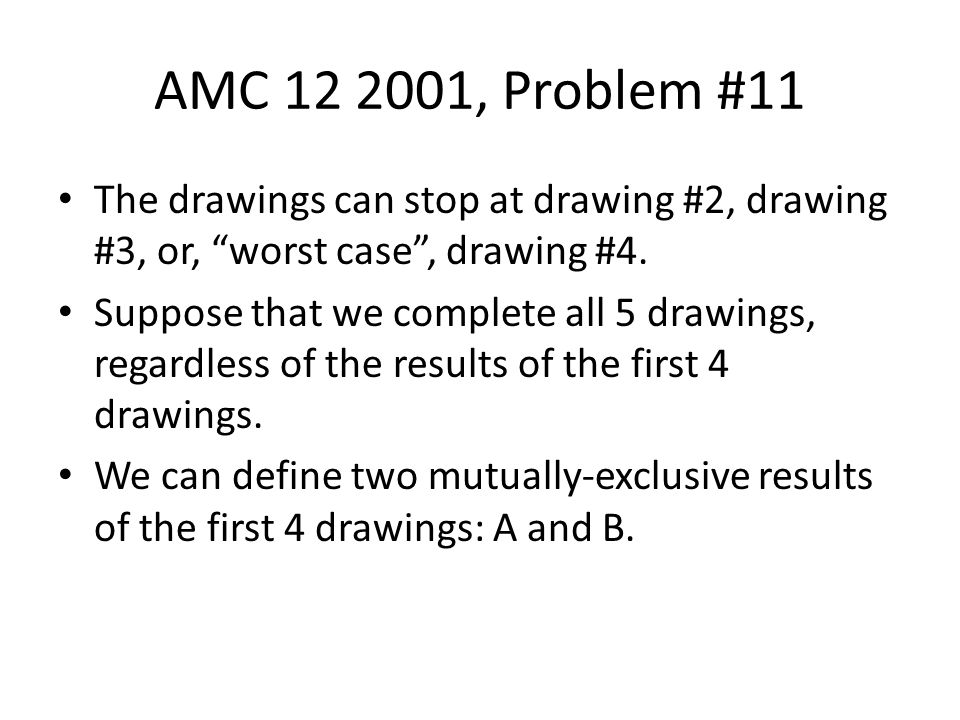 AMC 12 2001, Problem #11 The drawings can stop at drawing #2, drawing #3, or, worst case , drawing #4.