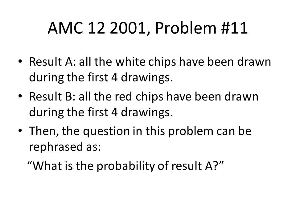 AMC 12 2001, Problem #11 Result A: all the white chips have been drawn during the first 4 drawings.