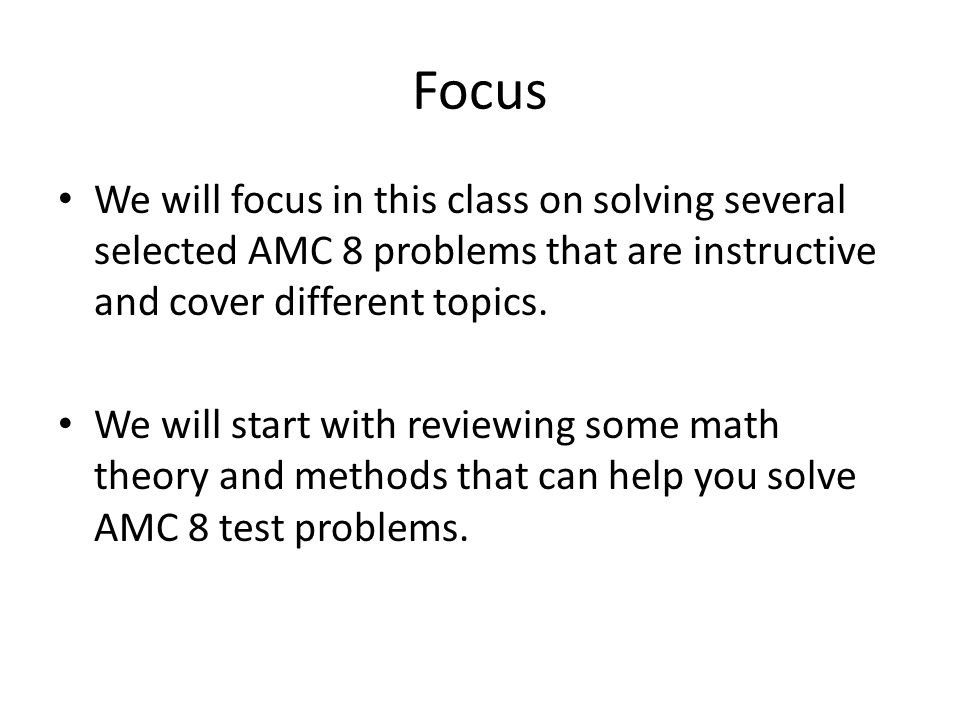 Focus We will focus in this class on solving several selected AMC 8 problems that are instructive and cover different topics.
