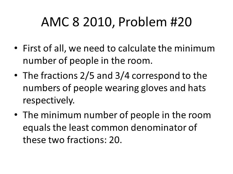 AMC 8 2010, Problem #20 First of all, we need to calculate the minimum number of people in the room.