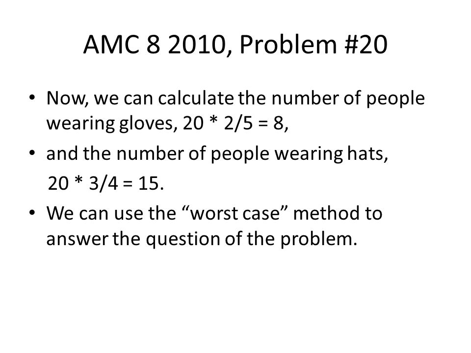 AMC 8 2010, Problem #20 Now, we can calculate the number of people wearing gloves, 20 * 2/5 = 8, and the number of people wearing hats,