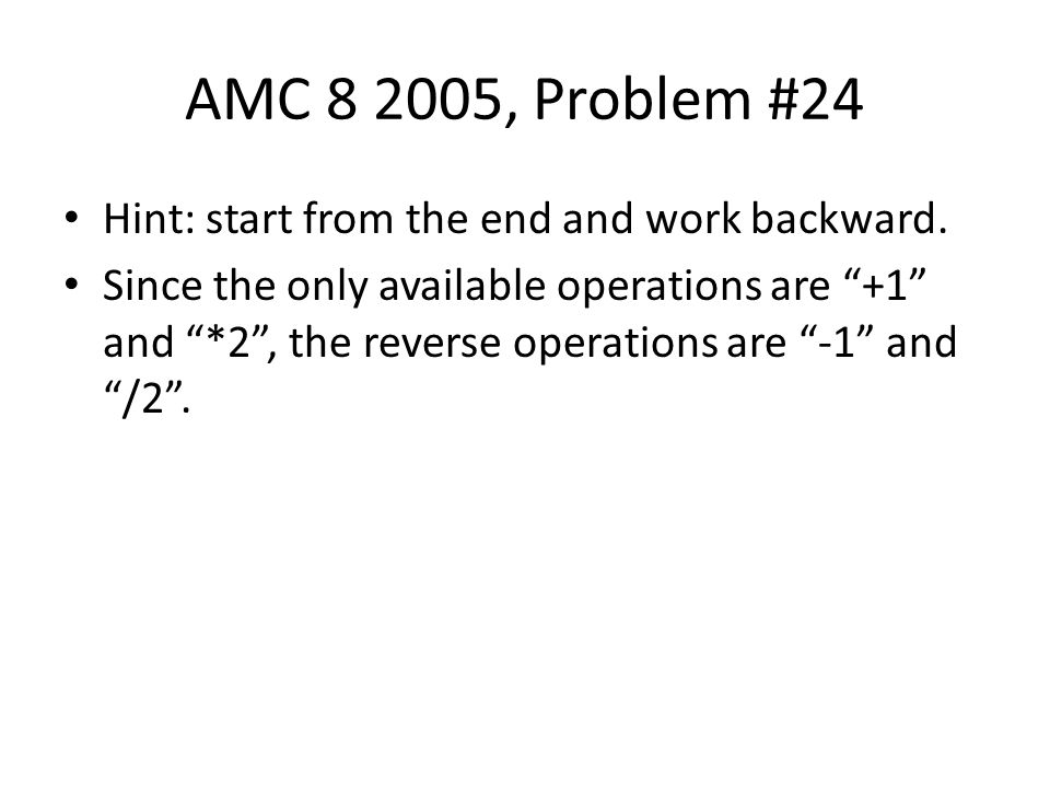AMC 8 2005, Problem #24 Hint: start from the end and work backward.