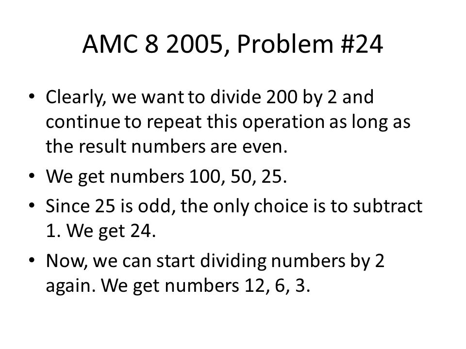 AMC 8 2005, Problem #24 Clearly, we want to divide 200 by 2 and continue to repeat this operation as long as the result numbers are even.