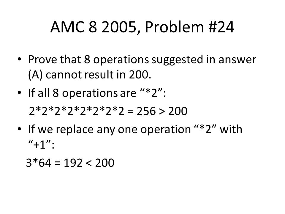 AMC 8 2005, Problem #24 Prove that 8 operations suggested in answer (A) cannot result in 200. If all 8 operations are *2 :
