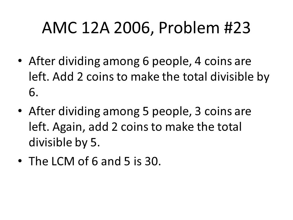 AMC 12A 2006, Problem #23 After dividing among 6 people, 4 coins are left. Add 2 coins to make the total divisible by 6.