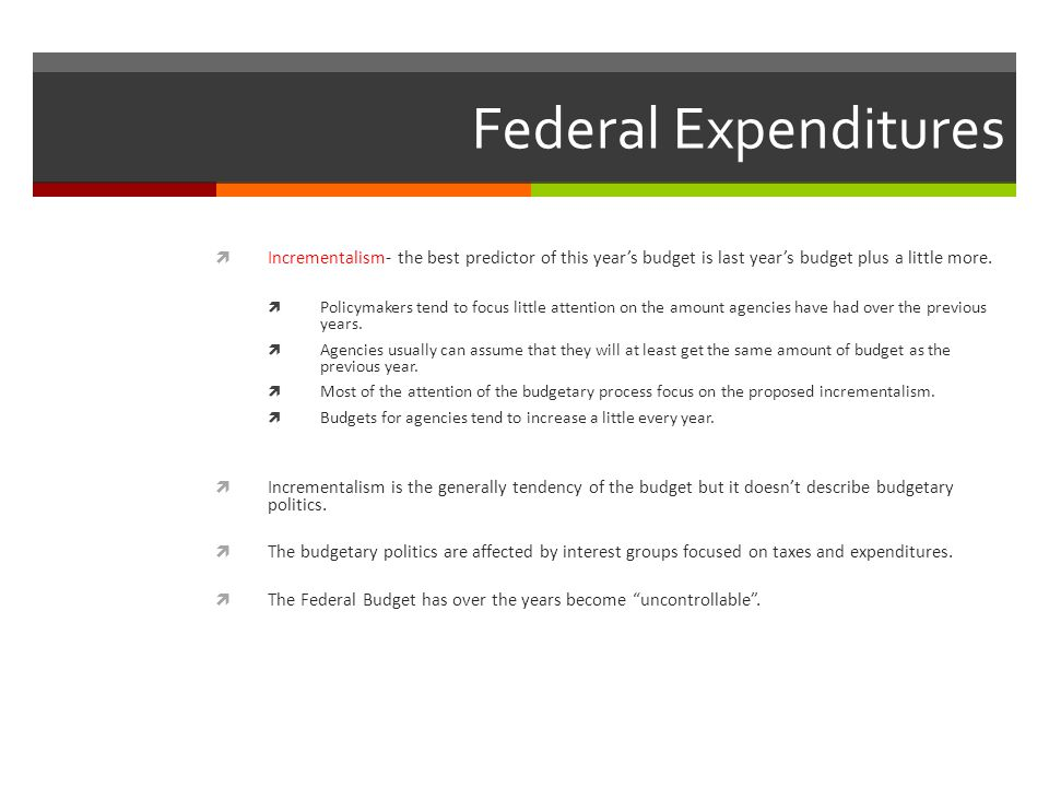 Federal Expenditures Incrementalism- the best predictor of this year's budget is last year's budget plus a little more.