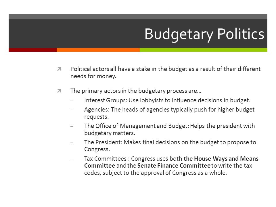 Budgetary Politics Political actors all have a stake in the budget as a result of their different needs for money.
