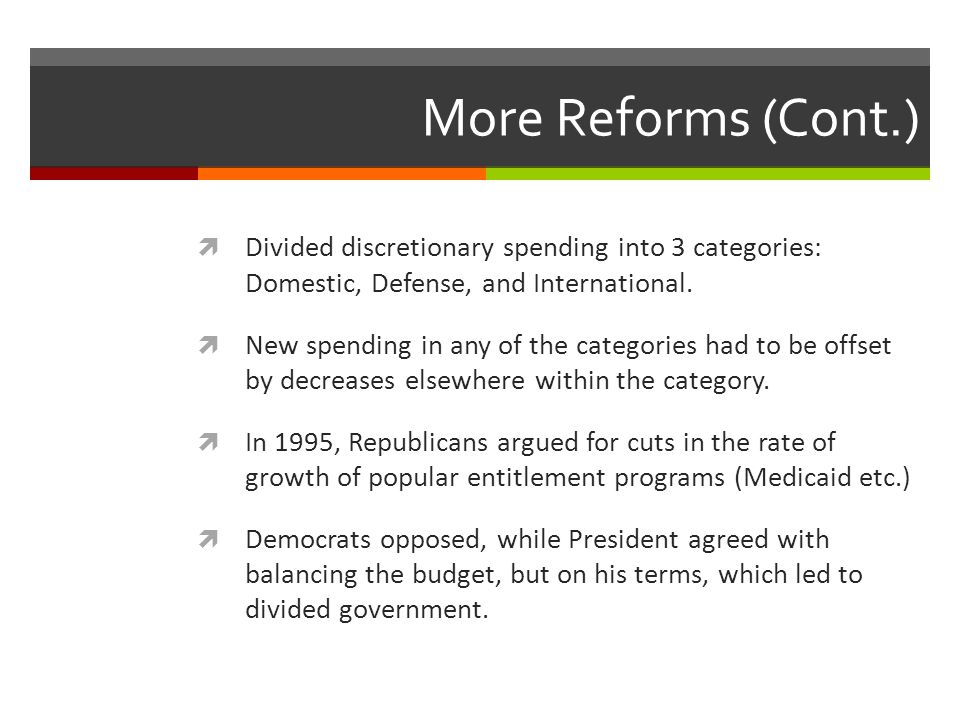 More Reforms (Cont.) Divided discretionary spending into 3 categories: Domestic, Defense, and International.