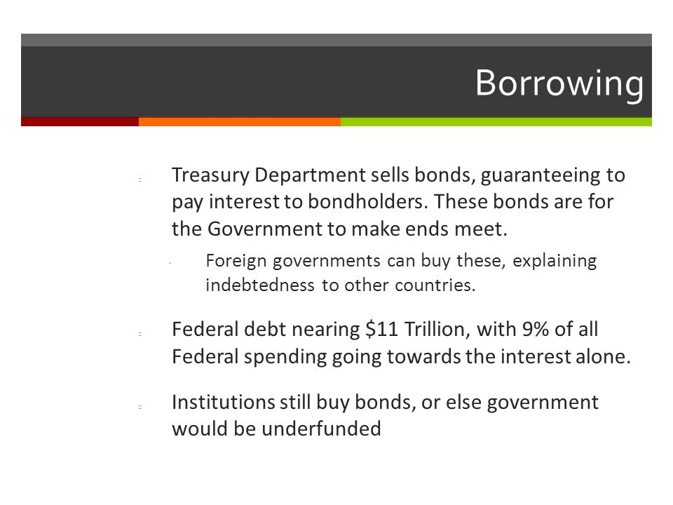 Borrowing Treasury Department sells bonds, guaranteeing to pay interest to bondholders. These bonds are for the Government to make ends meet.