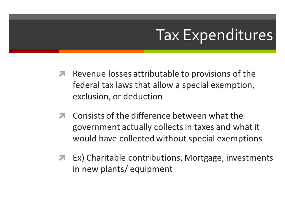 Tax Expenditures Revenue losses attributable to provisions of the federal tax laws that allow a special exemption, exclusion, or deduction.