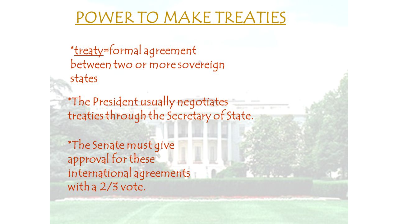 POWER TO MAKE TREATIES *treaty=formal agreement between two or more sovereign states.