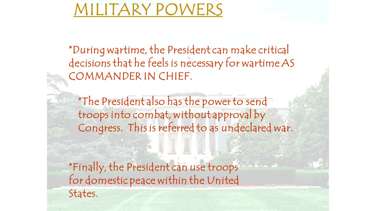MILITARY POWERS *During wartime, the President can make critical decisions that he feels is necessary for wartime AS COMMANDER IN CHIEF.