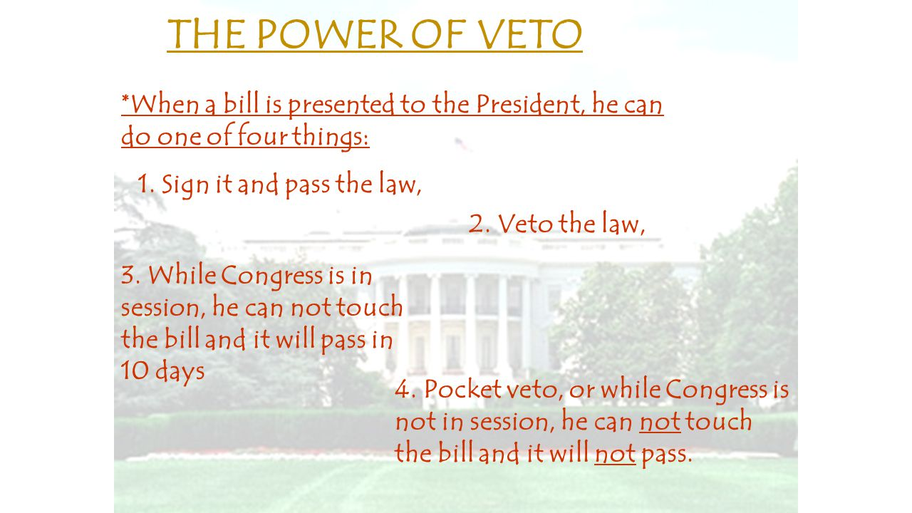 THE POWER OF VETO *When a bill is presented to the President, he can do one of four things: 1. Sign it and pass the law,