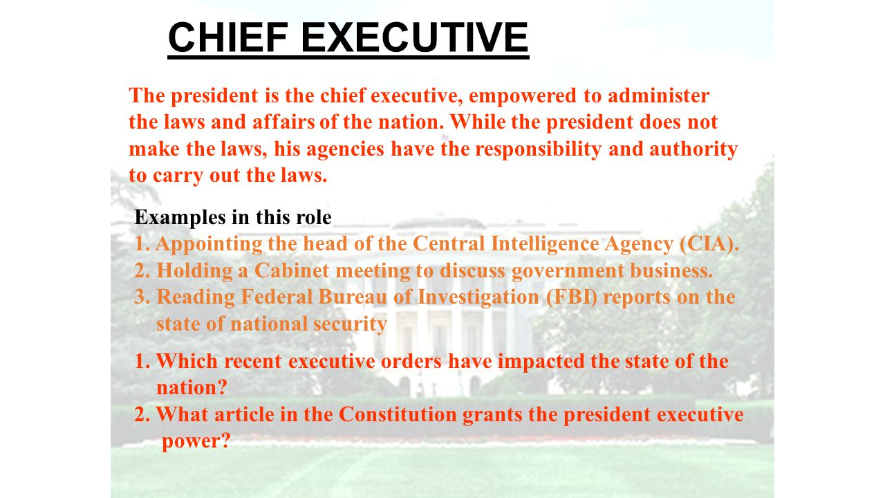 CHIEF EXECUTIVE The president is the chief executive, empowered to administer. the laws and affairs of the nation. While the president does not.