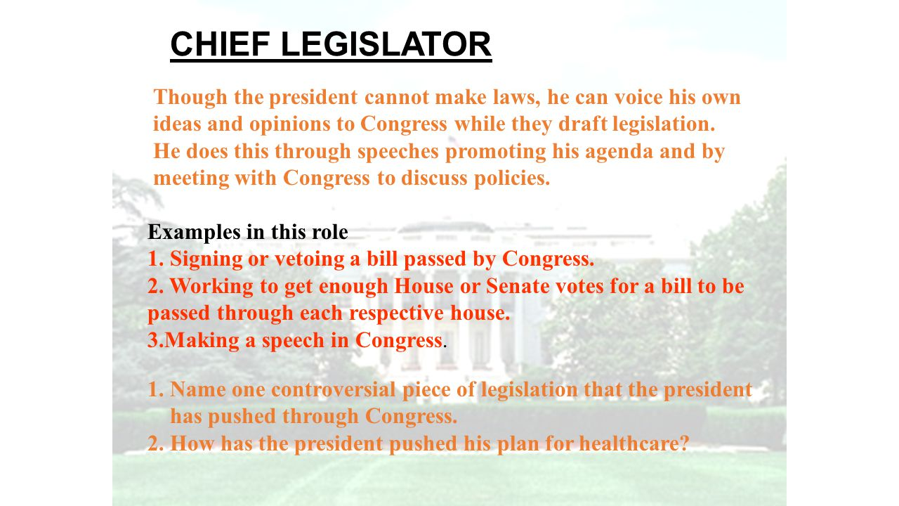 CHIEF LEGISLATOR Though the president cannot make laws, he can voice his own. ideas and opinions to Congress while they draft legislation.