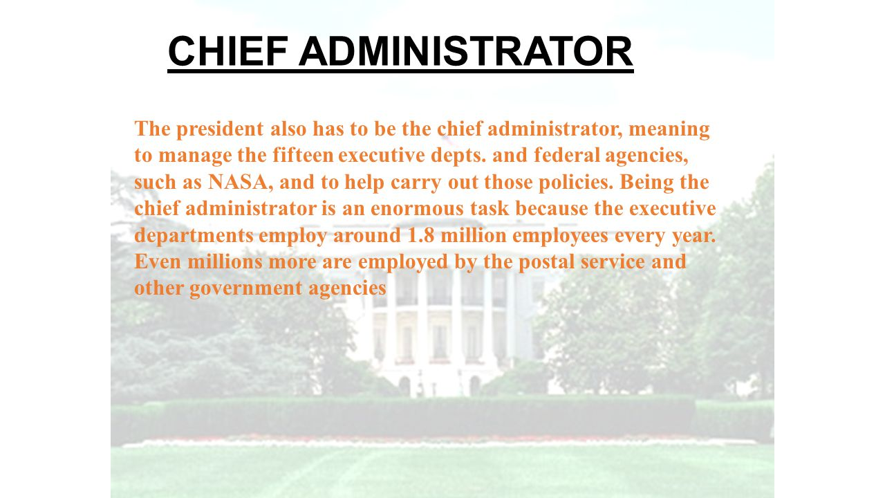 CHIEF ADMINISTRATOR The president also has to be the chief administrator, meaning. to manage the fifteen executive depts. and federal agencies,
