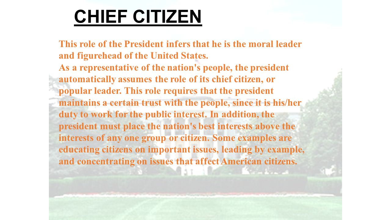 CHIEF CITIZEN This role of the President infers that he is the moral leader. and figurehead of the United States.